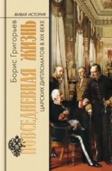 Книга Повседневная жизнь царских дипломатов в XIX веке. Автор Григорьев Б.Н.