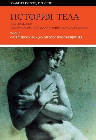 Книга История тела: Том 1. От Ренессанса до эпохи Просвещения. Издательство Новое литературное обозрение