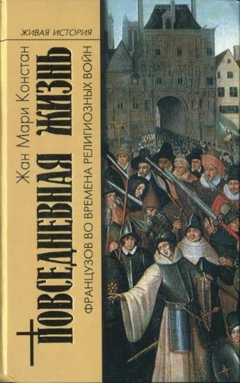 Книга Повседневная жизнь французов во времена религиозных войн. Автор Констан Ж.М.
