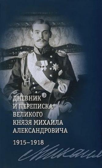 Книга Дневник и переписка великого князя Михаила Александровича. 1915 - 1918. Автор Хрусталев В.