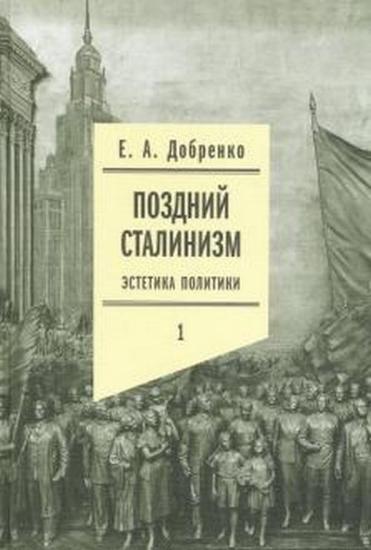Книга Поздний сталинизм: эстетика политики. Том 1. Автор Добренко, Е.