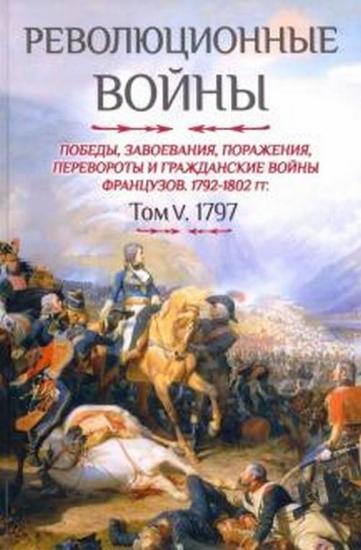 Книга Революционные войны. 1792-1802 гг. Том V. 1797. Автор Бовэ де Прио Шарль-Теодор