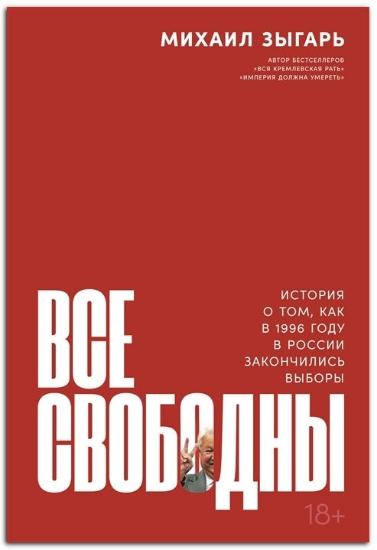 Книга Все свободны: История о том, как в 1996 году в России закончились выборы. Автор Зыгарь Михаил